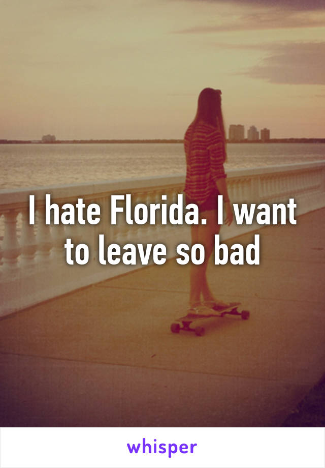 I hate Florida. I want to leave so bad