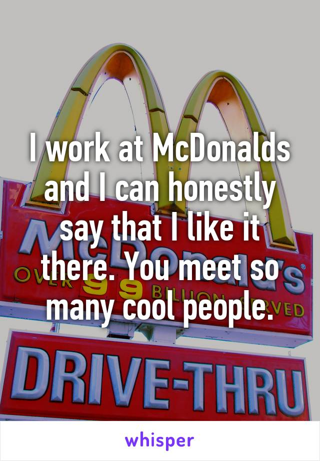 I work at McDonalds and I can honestly say that I like it there. You meet so many cool people.