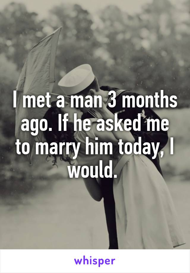 I met a man 3 months ago. If he asked me to marry him today, I would.