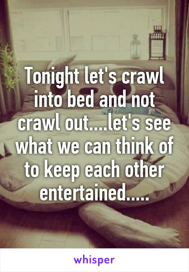Tonight let's crawl into bed and not crawl out....let's see what we can think of to keep each other entertained.....