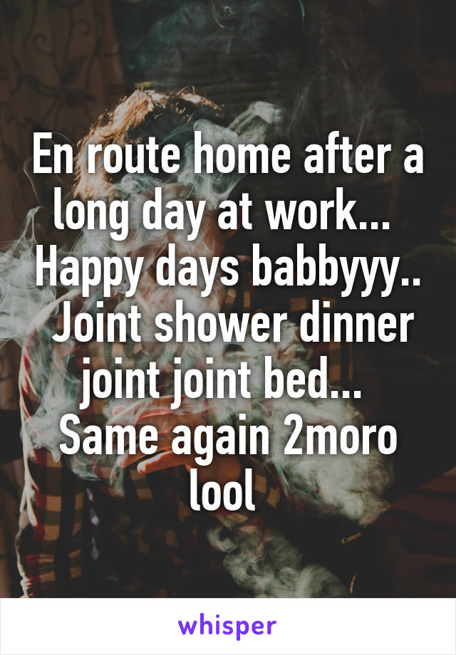 En route home after a long day at work...  Happy days babbyyy..  Joint shower dinner joint joint bed...  Same again 2moro lool