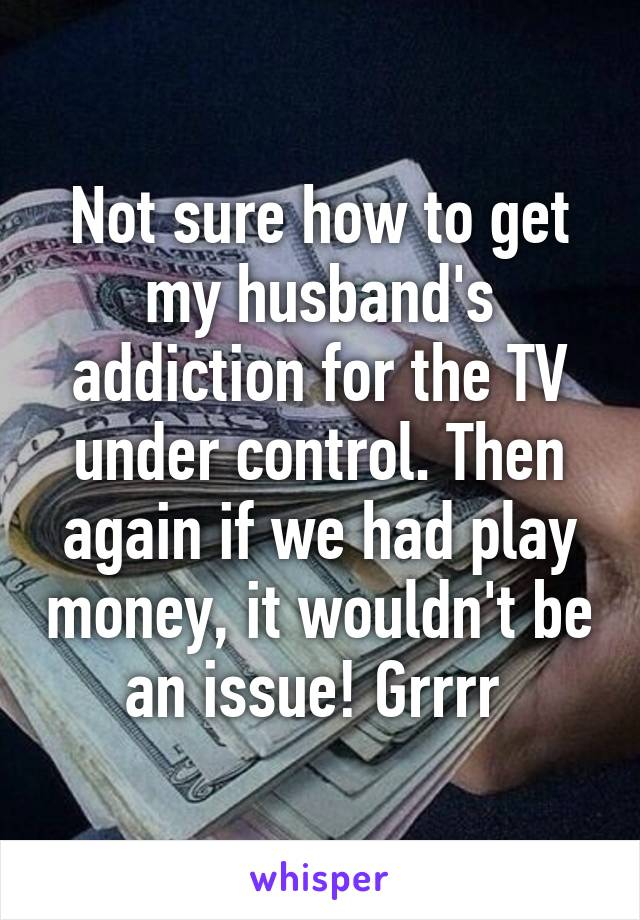 Not sure how to get my husband's addiction for the TV under control. Then again if we had play money, it wouldn't be an issue! Grrrr
