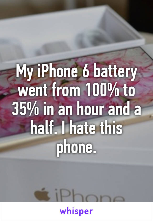 My iPhone 6 battery went from 100% to 35% in an hour and a half. I hate this phone.