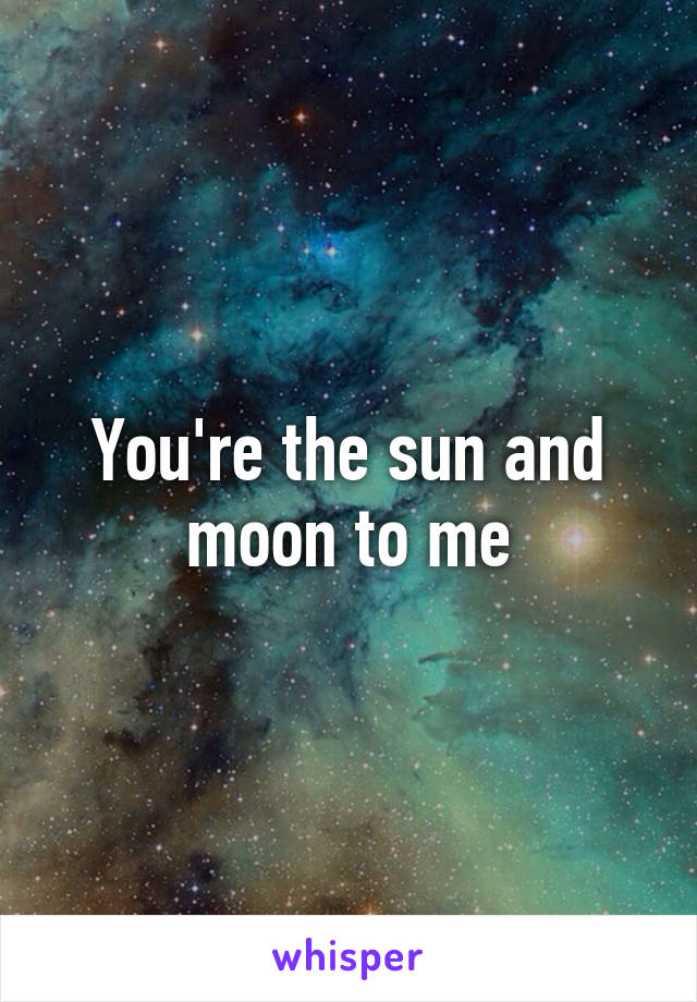You're the sun and moon to me