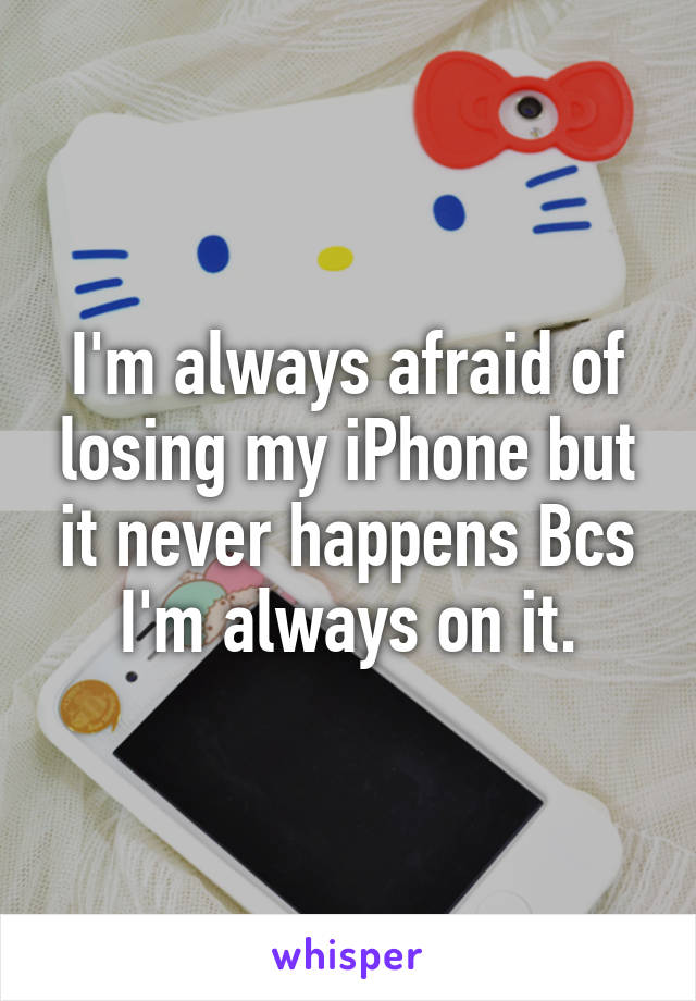 I'm always afraid of losing my iPhone but it never happens Bcs I'm always on it.