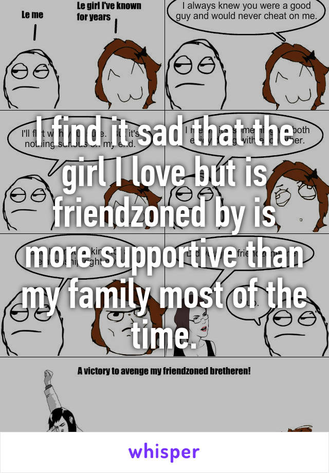 I find it sad that the girl I love but is friendzoned by is more supportive than my family most of the time.