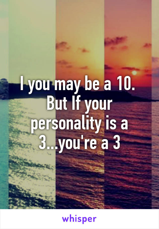 I you may be a 10.  But If your personality is a 3...you're a 3
