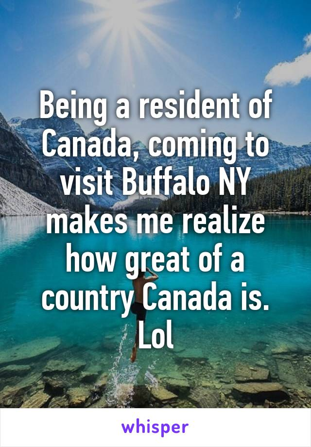 Being a resident of Canada, coming to visit Buffalo NY makes me realize how great of a country Canada is. Lol