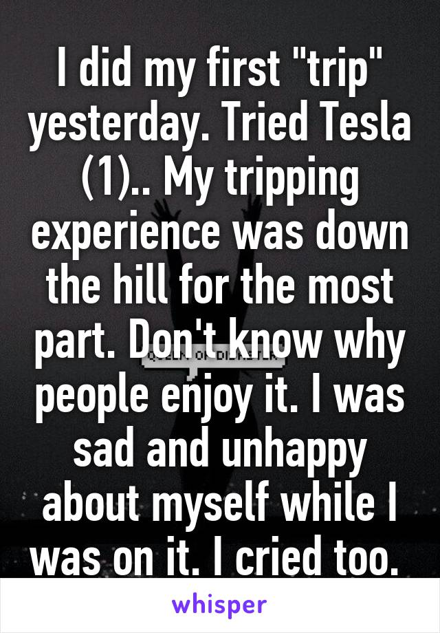 "I did my first ""trip"" yesterday. Tried Tesla (1).. My tripping experience was down the hill for the most part. Don't know why people enjoy it. I was sad and unhappy about myself while I was on it. I cried too."