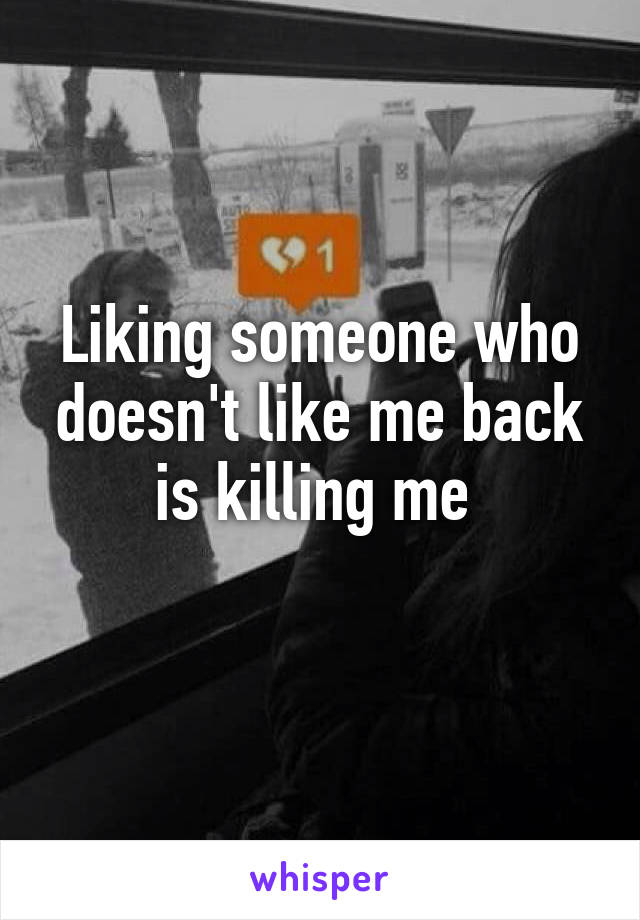 Liking someone who doesn't like me back is killing me
