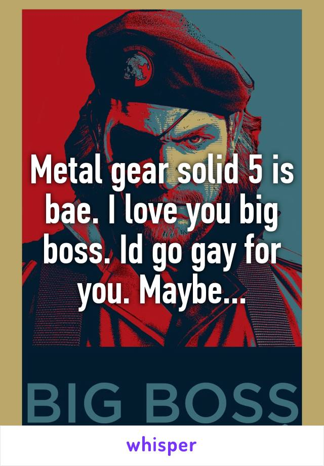 Metal gear solid 5 is bae. I love you big boss. Id go gay for you. Maybe...