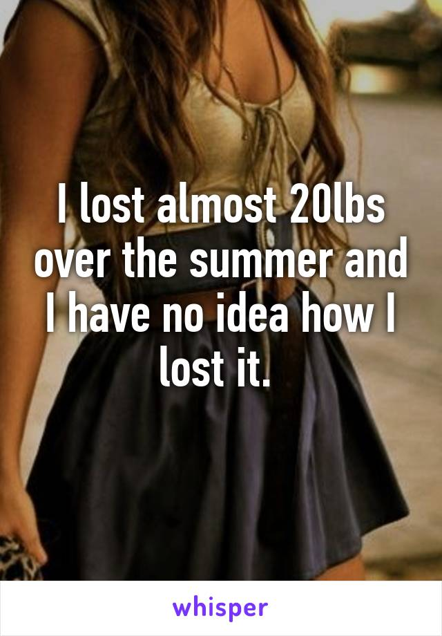 I lost almost 20lbs over the summer and I have no idea how I lost it.