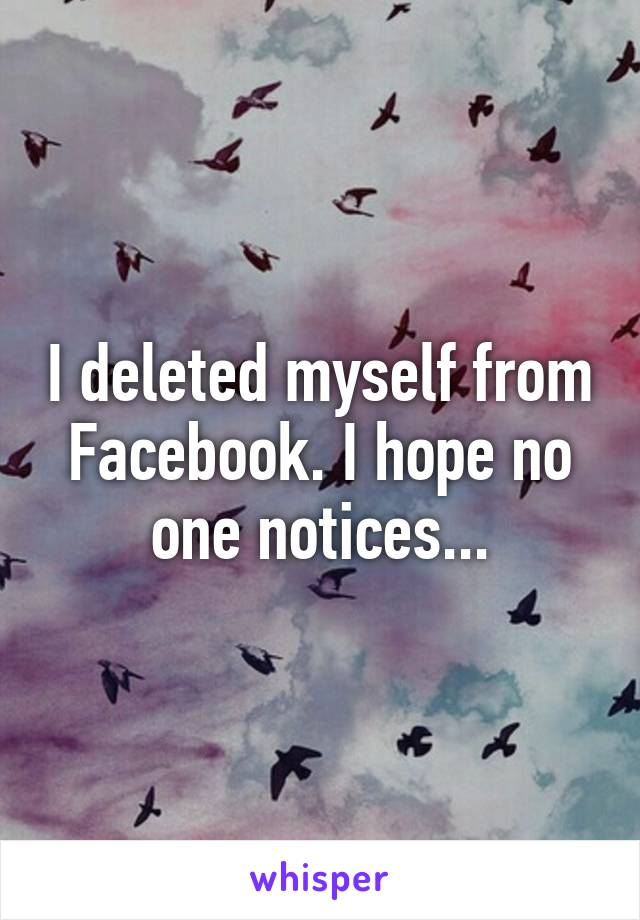 I deleted myself from Facebook. I hope no one notices...