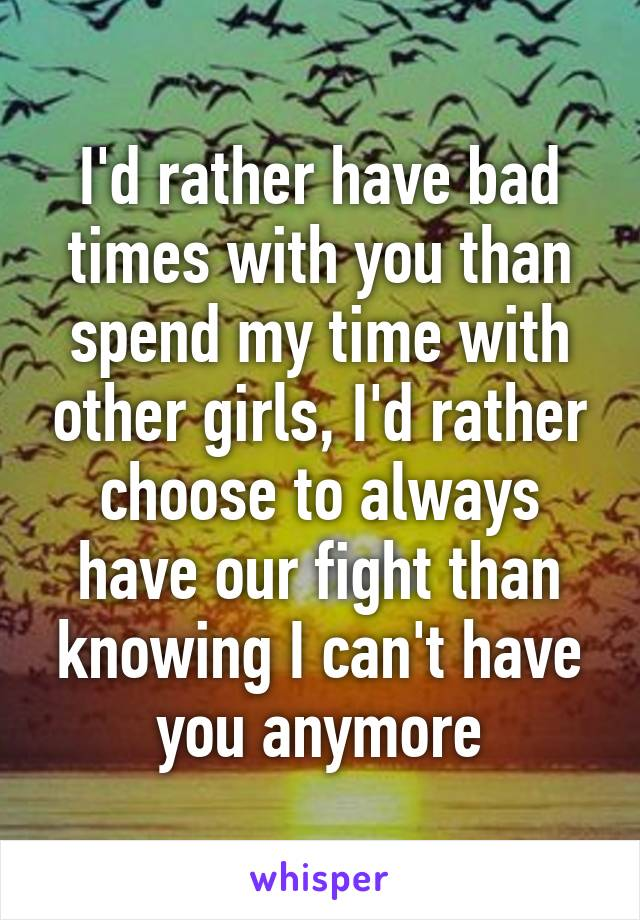 I'd rather have bad times with you than spend my time with other girls, I'd rather choose to always have our fight than knowing I can't have you anymore