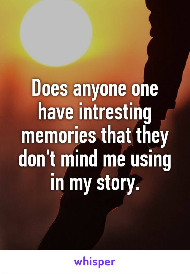 Does anyone one have intresting memories that they don't mind me using in my story.