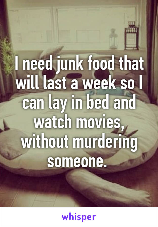 I need junk food that will last a week so I can lay in bed and watch movies, without murdering someone.