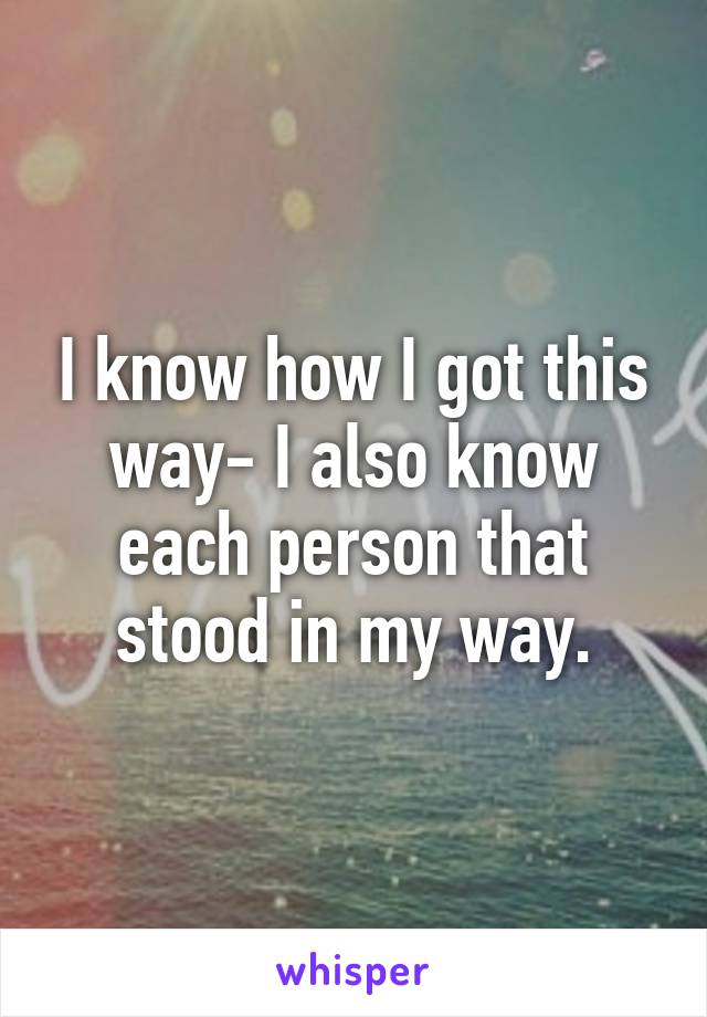 I know how I got this way- I also know each person that stood in my way.