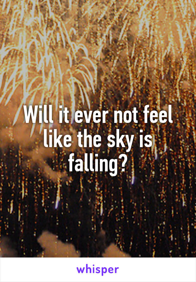 Will it ever not feel like the sky is falling?