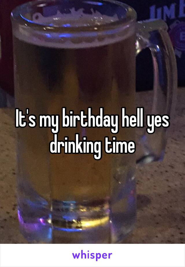 It's my birthday hell yes drinking time