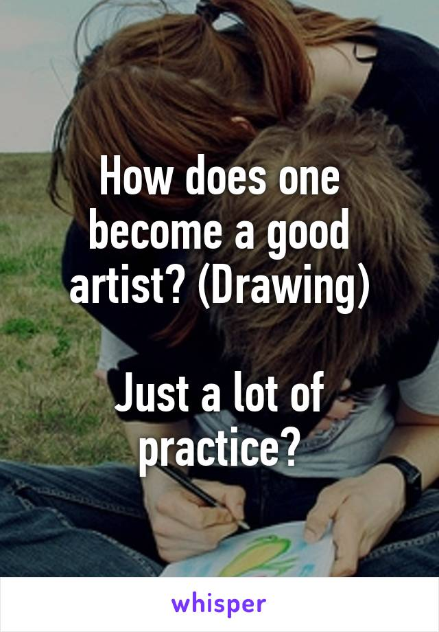 How does one become a good artist? (Drawing)  Just a lot of practice?