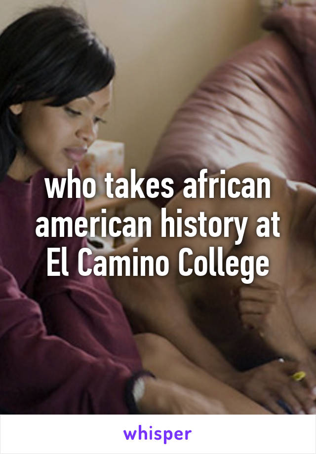 who takes african american history at El Camino College