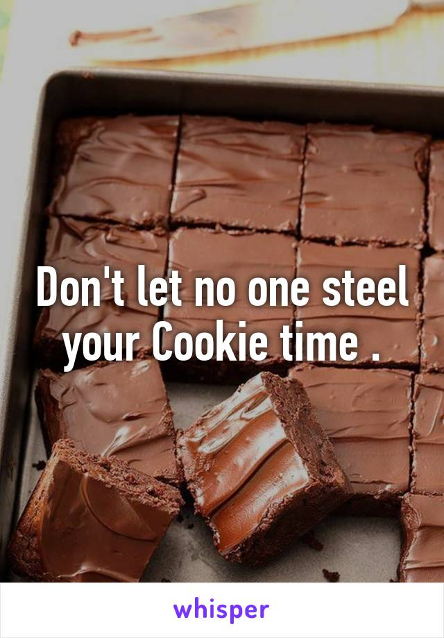 Don't let no one steel your Cookie time .