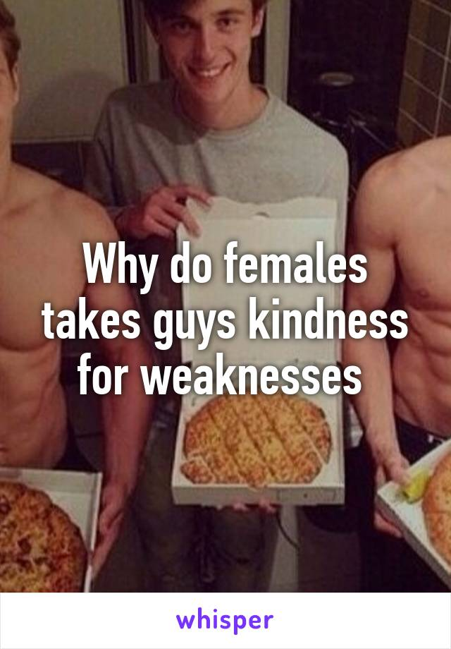 Why do females takes guys kindness for weaknesses