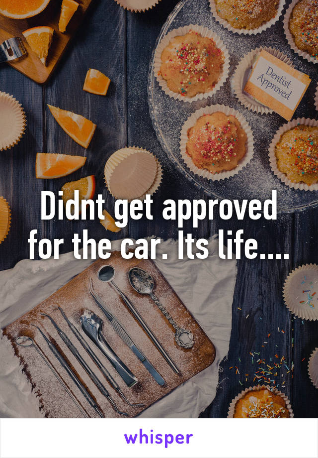 Didnt get approved for the car. Its life....