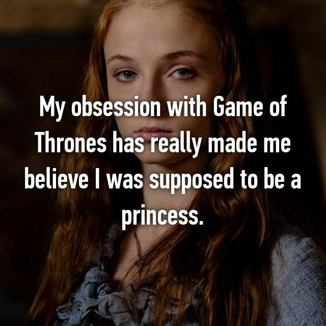 My obsession with Game of Thrones has really made me believe I was supposed to be a princess.