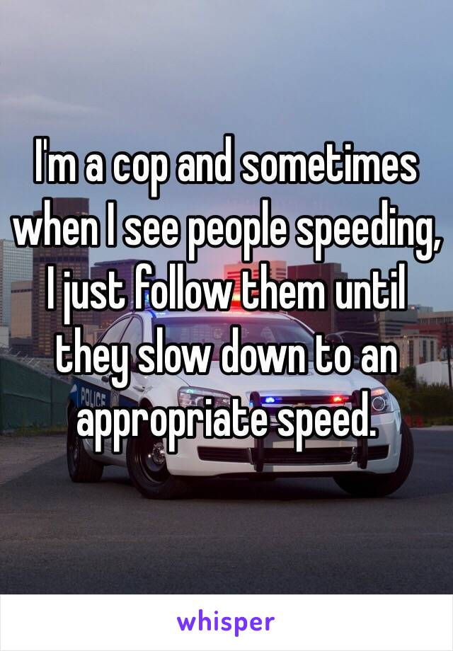 I'm a cop and sometimes when I see people speeding, I just follow them until they slow down to an appropriate speed.