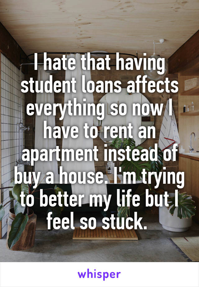 I hate that having student loans affects everything so now I have to rent an apartment instead of buy a house. I'm trying to better my life but I feel so stuck.