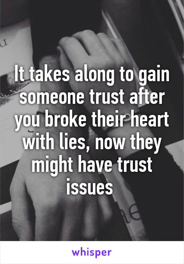 It takes along to gain someone trust after you broke their heart
