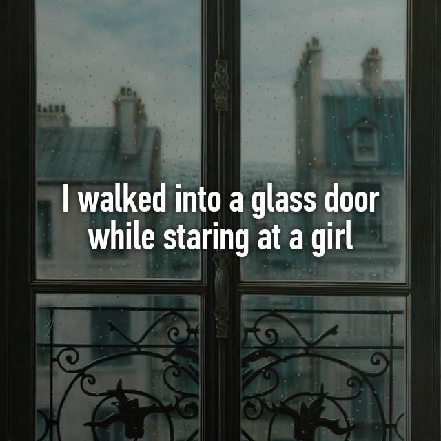 I Walked Into A Glass Door While Staring At A Girl