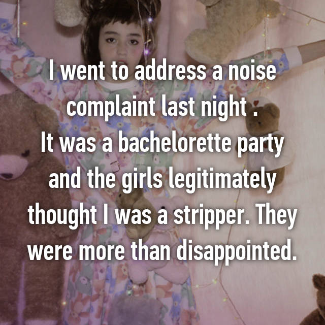 I went to address a noise complaint last night . It was a bachelorette party and the girls legitimately thought I was a stripper. They were more than disappointed.