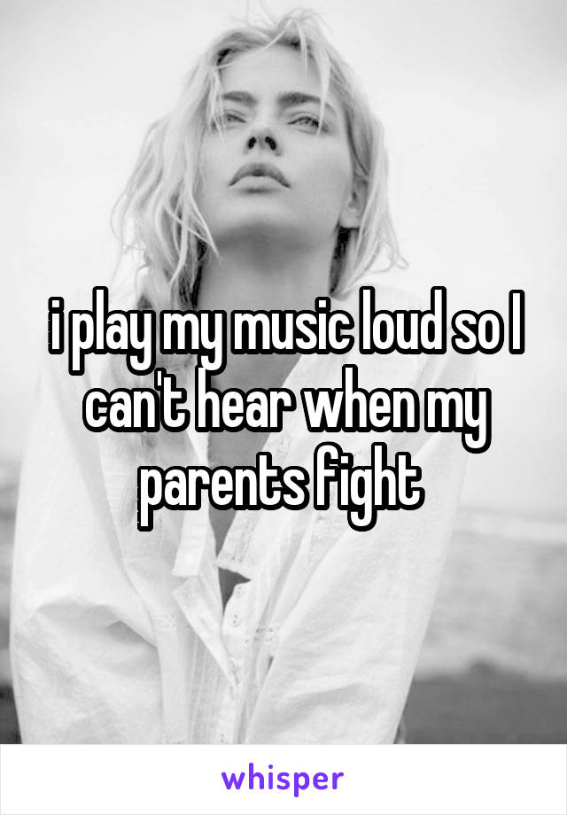 i play my music loud so I can't hear when my parents fight