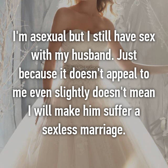 I'm asexual but I still have sex with my husband. Just because it doesn't appeal to me even slightly doesn't mean I will make him suffer a sexless marriage.