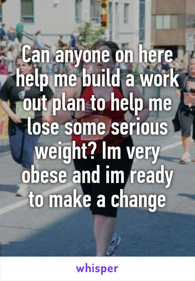 Can anyone on here help me build a work out plan to help me lose some serious weight? Im very obese and im ready to make a change