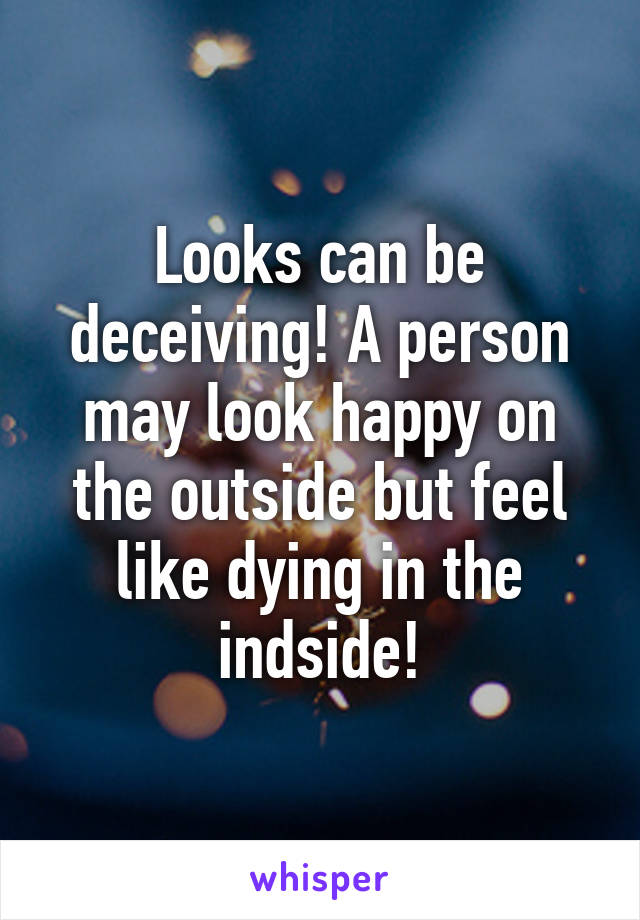 Looks can be deceiving! A person may look happy on the outside but feel like dying in the indside!