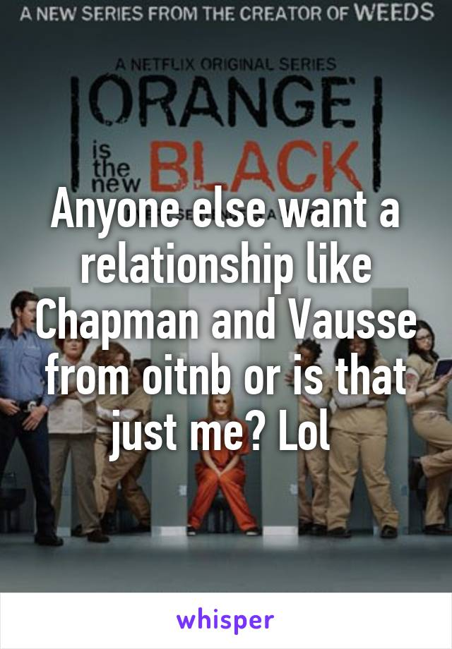 Anyone else want a relationship like Chapman and Vausse from oitnb or is that just me? Lol