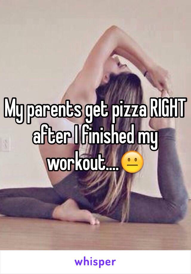 My parents get pizza RIGHT after I finished my workout....😐