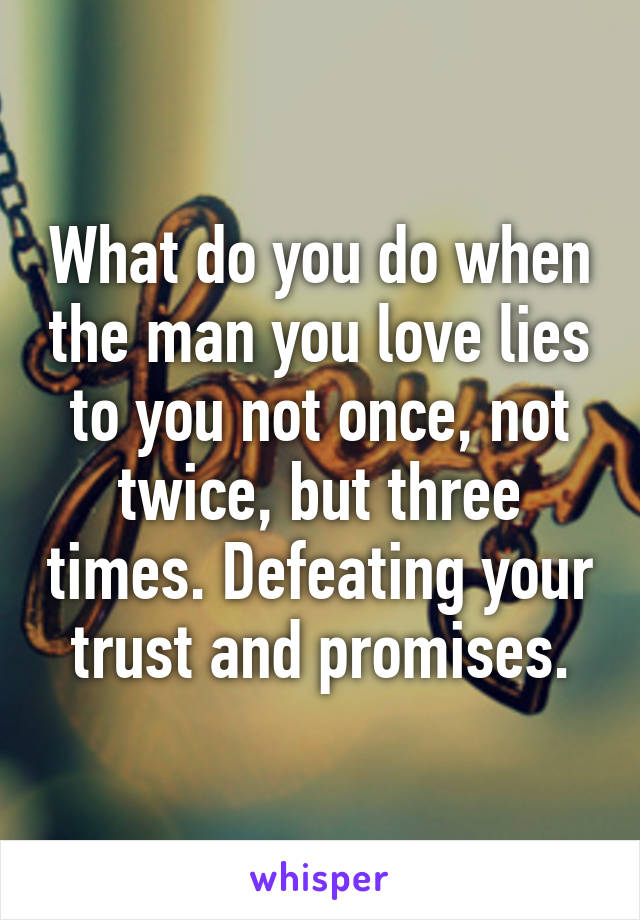 What do you do when the man you love lies to you not once, not twice, but three times. Defeating your trust and promises.