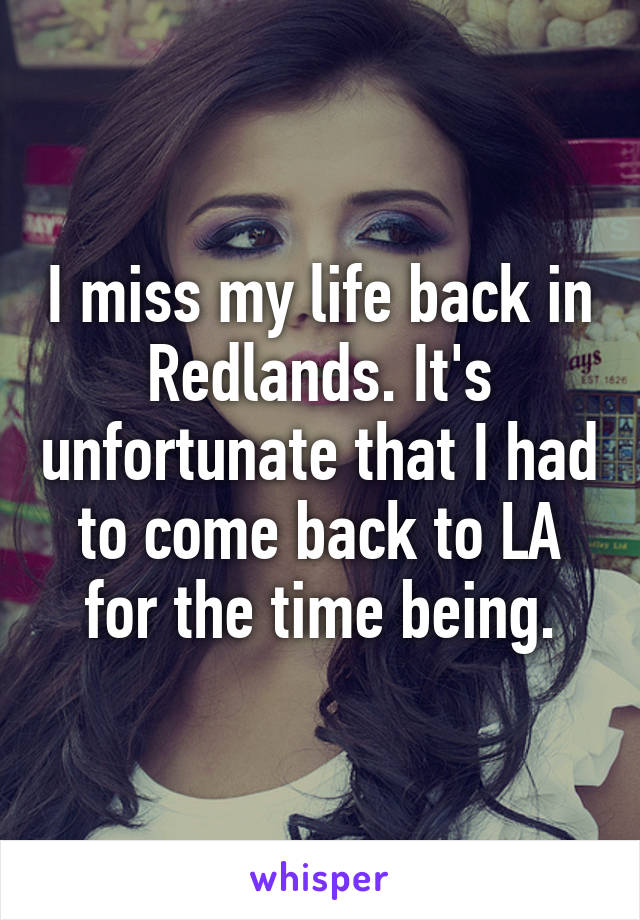I miss my life back in Redlands. It's unfortunate that I had to come back to LA for the time being.
