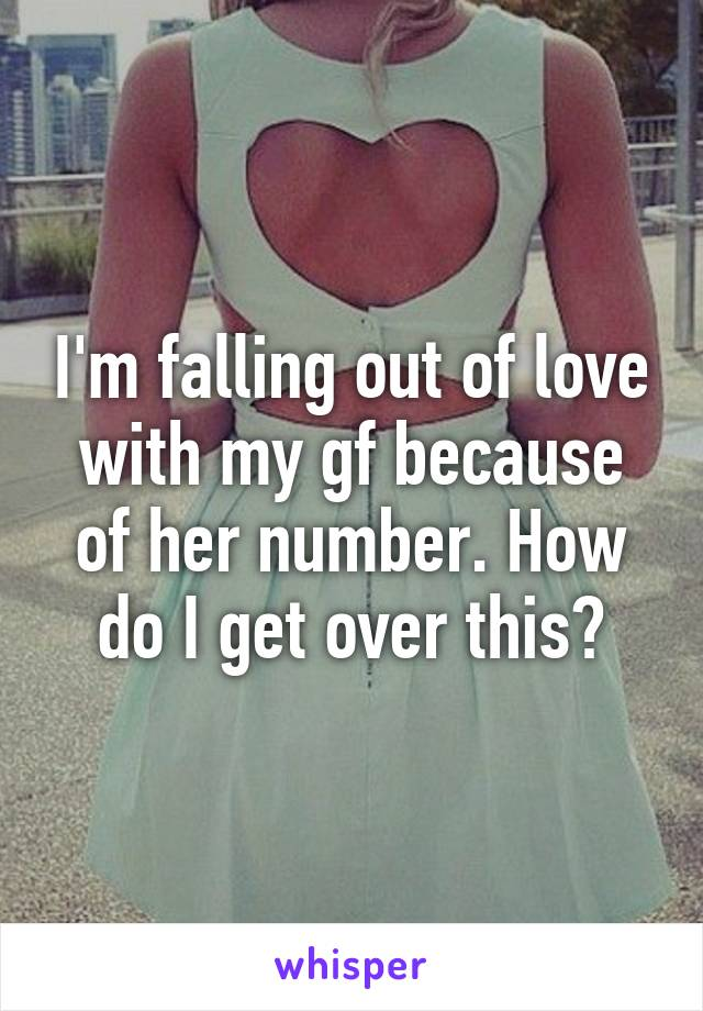I'm falling out of love with my gf because of her number. How do I get over this?