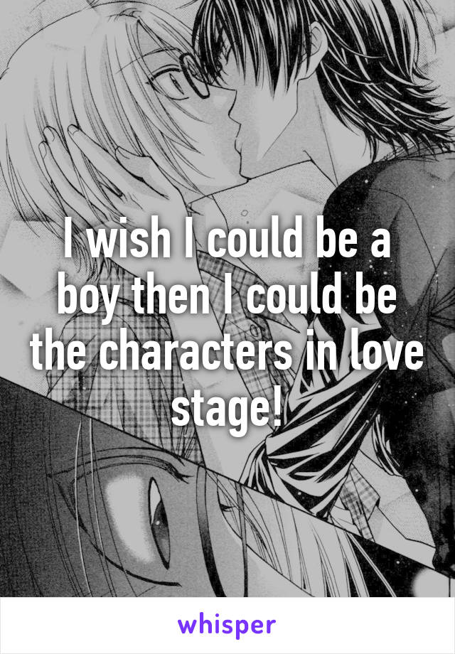 I wish I could be a boy then I could be the characters in love stage!