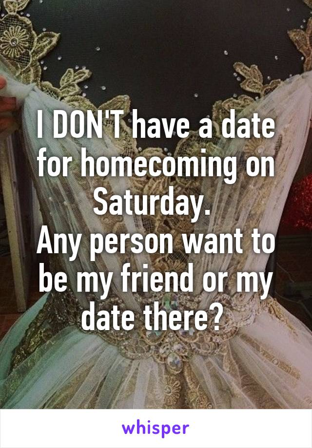 I DON'T have a date for homecoming on Saturday.  Any person want to be my friend or my date there?
