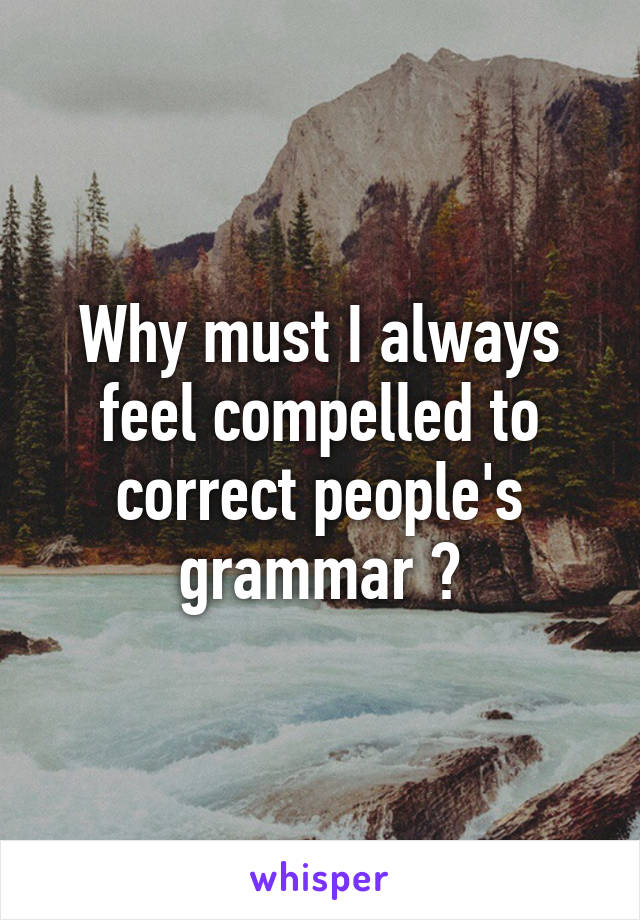 Why must I always feel compelled to correct people's grammar ?