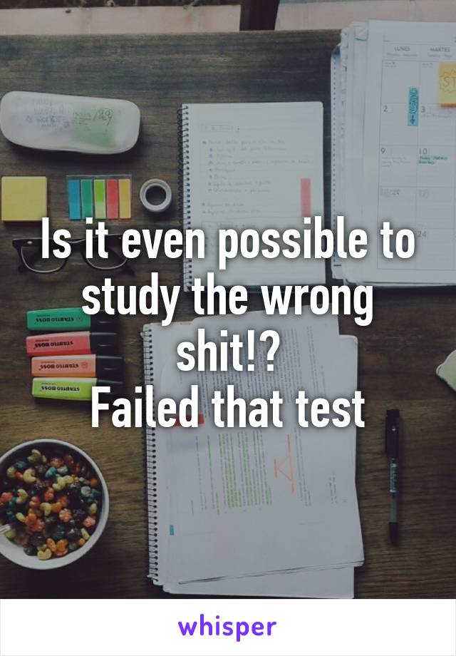 Is it even possible to study the wrong shit!?  Failed that test