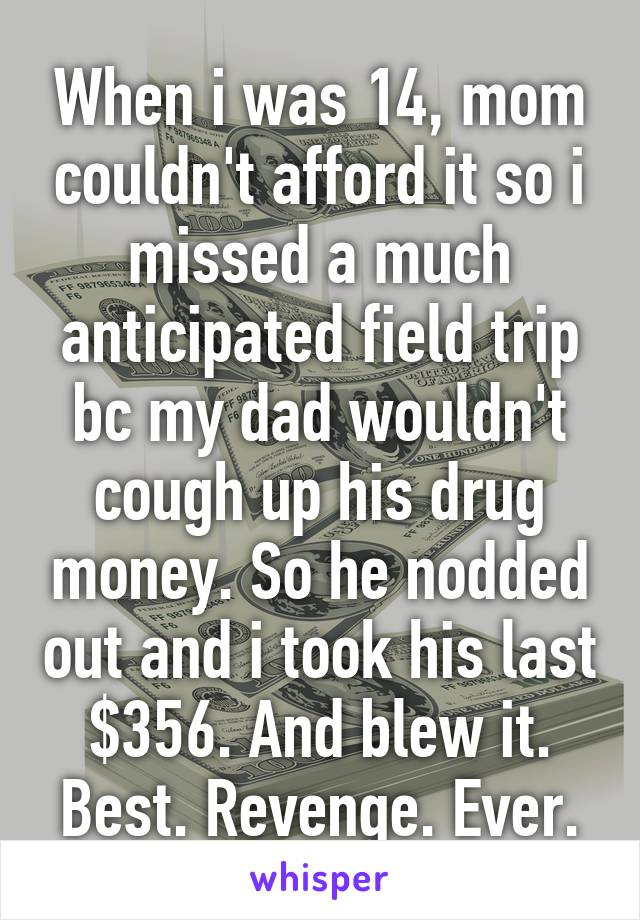 When i was 14, mom couldn't afford it so i missed a much anticipated field trip bc my dad wouldn't cough up his drug money. So he nodded out and i took his last $356. And blew it. Best. Revenge. Ever.