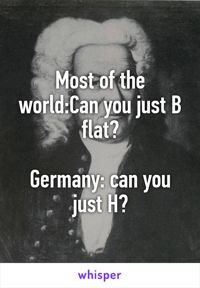 Most of the world:Can you just B flat?  Germany: can you just H?