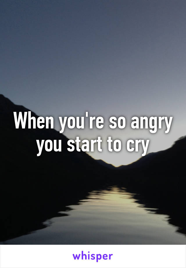 When you're so angry you start to cry